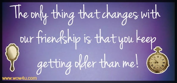 The only thing that changes with our friendship is that you keep getting  older than me!