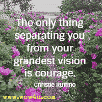 The only thing separating you from your grandest vision is courage. Christie Ruffino