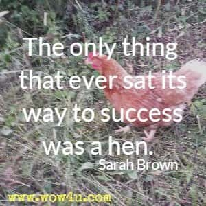 The only thing that ever sat its way to success was a hen. Sarah Brown