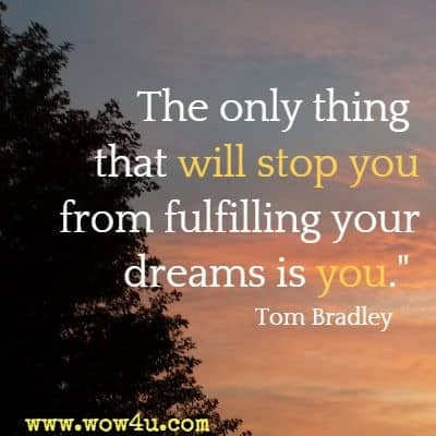 The only thing that will stop you from fulfilling your dreams is you. Tom Bradley