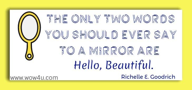 The only two words you should ever say to a mirror are Hello, Beautiful.   Richelle E. Goodrich