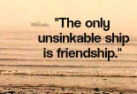 The only unsinkable ship is friendship.