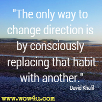 The only way to change direction is by consciously replacing that habit with another. David Khalil