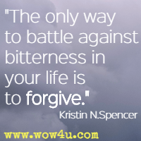 The only way to battle against bitterness in your life is to forgive. Kristin N. Spencer