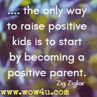 .... the only way to raise positive  kids is to start by becoming a positive parent. Zig Ziglar