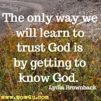 The  only way we will learn to trust God is by getting to know God.   Lydia Brownback