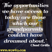 The opportunities we have  access to today are those which our grandparents couldn't have dreamed  about. Chad Grills
