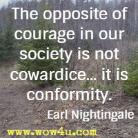 The opposite of courage in our society is not cowardice... it is conformity.  Earl Nightingale