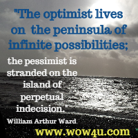 The optimist lives on the peninsula of infinite possibilities; the pessimist is stranded on the island of perpetual indecision. William Arthur Ward