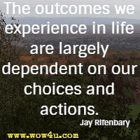 The outcomes we experience in life are largely dependent on our choices and actions. Jay Rifenbary