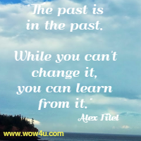 The past is in the past. While you can't change it, you can learn from it. Alex Fitel