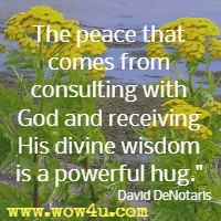 The peace that comes from consulting with God and receiving His divine wisdom is a powerful hug. David DeNotaris
