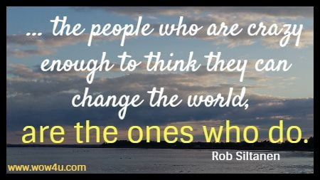 ... the people who are crazy enough to think they can change the world, are the ones who do.  Rob Siltanen