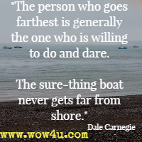 The person who goes farthest is generally the one who is willing to do and dare. The sure-thing boat never gets far from shore. Dale Carnegie