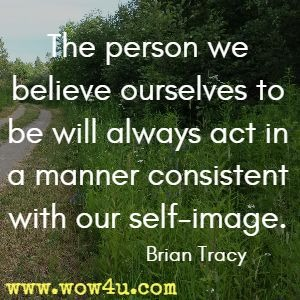 The person we believe ourselves to be will always act in a manner consistent with our self-image. Brian Tracy