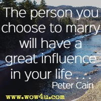 The person you choose to marry will have a great influence in your life . . . Peter Cain