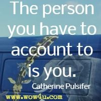The person you have to account to is you. Catherine Pulsifer