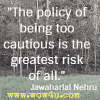 The policy of being too cautious is the greatest risk of all. Jawaharlal Nehru