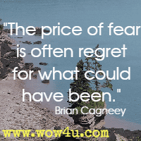The price of fear is often regret for what could have been. Brian Cagneey