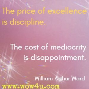 The price of excellence is discipline. The cost of mediocrity is disappointment. William Arthur Ward