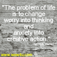 The problem of life is to change worry into thinking and anxiety  into creative action