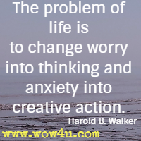 The problem of life is to change worry into thinking and anxiety into creative action. Harold B. Walker