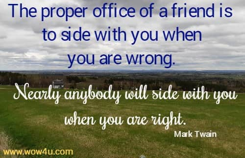 The proper office of a friend is to side with you when you are wrong.  Nearly anybody will side with you when you are right. Mark Twain