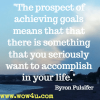 The prospect of achieving goals means that that there is something that you seriously want to accomplish in your life. Byron Pulsifer