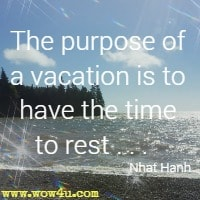 The purpose of a vacation is to have the time to rest.  Nhat Hanh