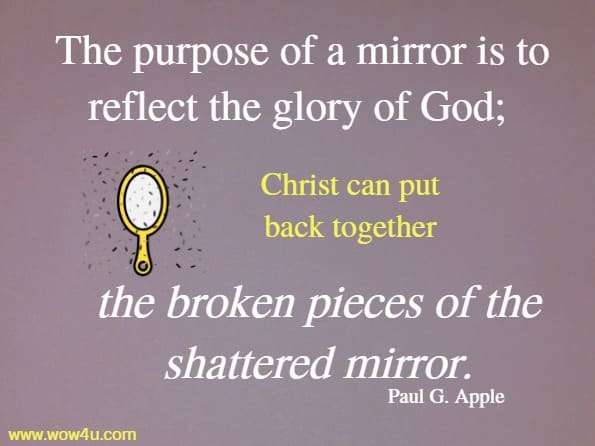 The purpose of a mirror is to reflect the glory of God; Christ can put back together the broken pieces of the shattered mirror. Paul G. Apple