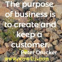 The purpose of business is to create and keep a customer. Peter Drucker