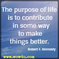 The purpose of life is to contribute in some way to make things better. Robert F. Kennedy