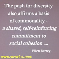 The push for diversity also affirms a basis of commonality -   a shared, self-reinforcing commitment to social cohesion .... Ellen Berrey