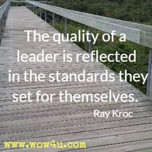 The quality of a leader is reflected in the standards they set for themselves. Ray Kroc