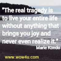 The real tragedy is to live your entire life without anything that brings you joy and never even realize it. Marie Kondo