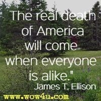 The real death of America will come when everyone is alike. James T. Ellison