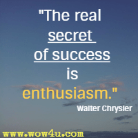 The real secret of success is enthusiasm. Walter Chrysler
