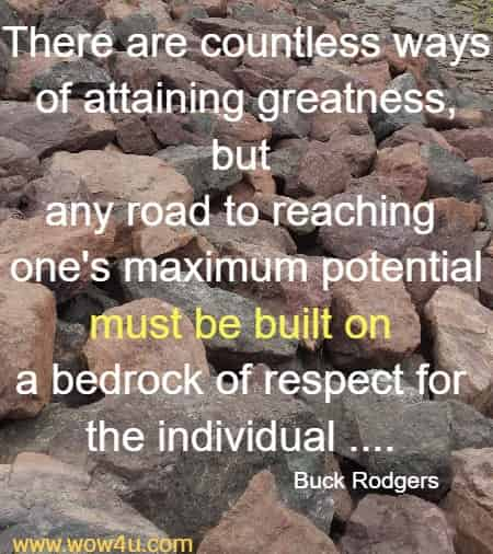 There are countless ways of attaining greatness, but any road to reaching  one's maximum potential must be built on a bedrock of respect for  the individual ....  Buck Rodgers