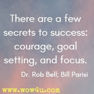 There are a few secrets to success: courage, goal setting, and focus. Dr. Rob Bell; Bill Parisi
