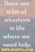 There are a lot of situations in life where we need help.