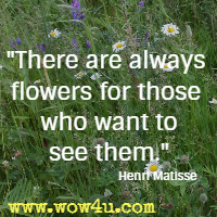 There are always flowers for those who want to see them. Henri Matisse