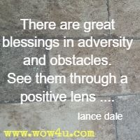 There are great blessings in adversity and obstacles. See them through a positive lens ....   lance dale