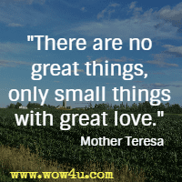 There are no great things, only small things with great love. Mother Teresa