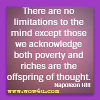 There are no limitations to the mind except those we acknowledge  both poverty and riches are the offspring of thought. Napoleon Hill