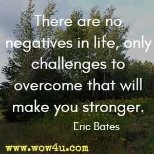 There are no negatives in life, only challenges to overcome that will make you stronger. Eric Bates