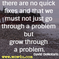 there are no quick fixes and that we must not just go through a problem but grow through a problem. David DeNotaris