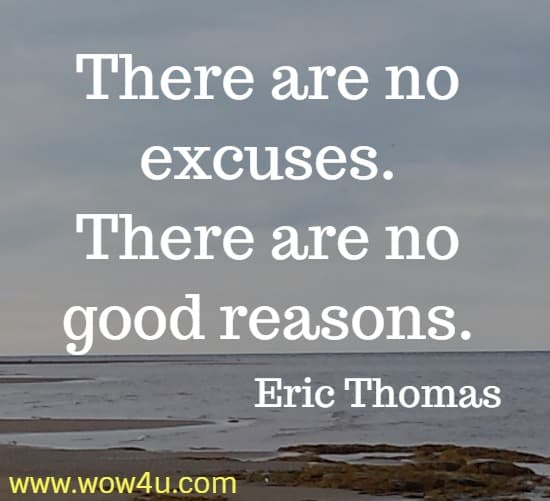 There are no excuses. There are no good reasons.   Eric Thomas