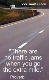 There are no traffic jams when you go the extra mile. Proverb