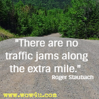 There are no traffic jams along the extra mile. Roger Staubach