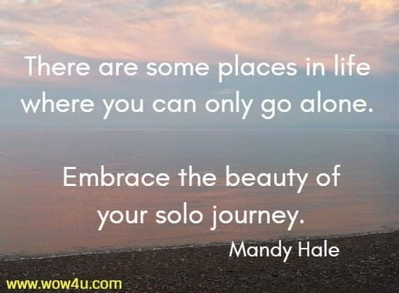 There are some places in life where you can only go alone.  Embrace the beauty of your solo journey.  Mandy Hale